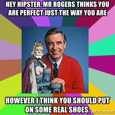 mr rogers  - Hey Hipster, mr rogers thinks you are perfect just the way you are However I think you should put on some real shoes.