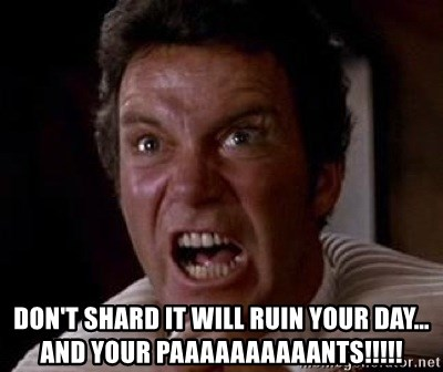 Khan -  DON'T SHARD IT WILL RUIN YOUR DAY…AND YOUR PAAAAAAAAAANTS!!!!!