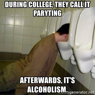 drunk meme - During College, they call it paryting afterwards, it's alcoholism.