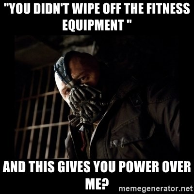 "Bane Meme - ""You didn't wipe off the Fitness equipment "" And this gives you power over Me?"