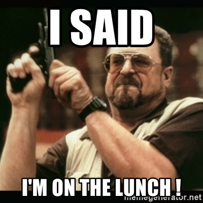 am i the only one around here - I said  I'm on the lunch !