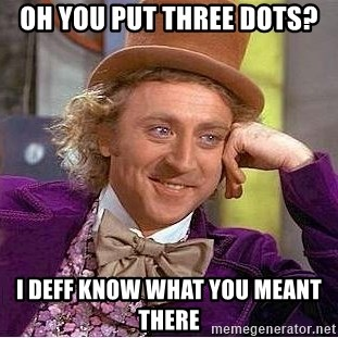 Willy Wonka - Oh you put three dots? I deff know what you meant there