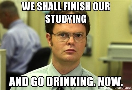 Dwight Meme - We shall Finish our studying And Go drinking. Now.