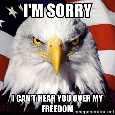 Freedom Eagle  - I'm sorry I can't hear you over my freedom