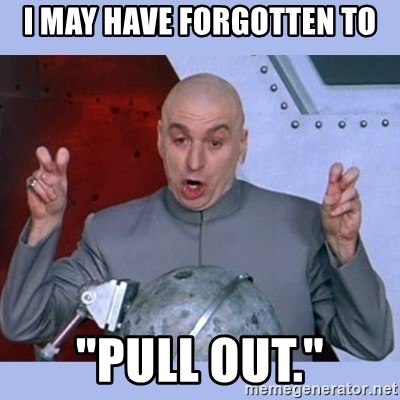 """Dr Evil meme - I may have forgotten to """"pull out."""""""