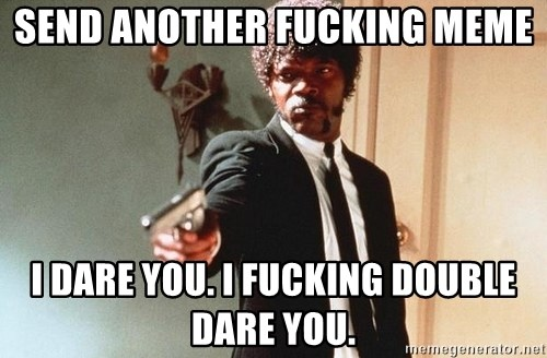 I double dare you - Send Another Fucking meme I dare you. I fucking doubLe dare you.
