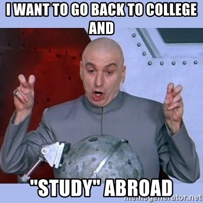 "Dr Evil meme - I want to go back to colLege and ""Study"" abRoad"