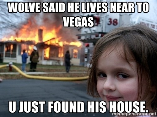 Disaster Girl - wolve said he lives near to vegas u just found his house.