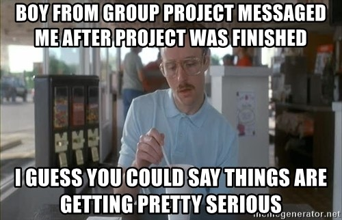 so i guess you could say things are getting pretty serious - Boy from group project messaged me after project was finished i guess you could say things are getting pretty serious