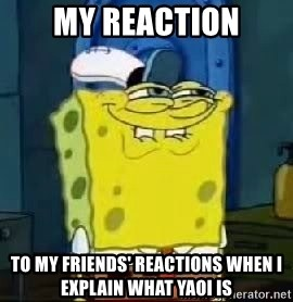 Spongebob Thread - My reaction to my frieNds' reactions when i explain wHat yaoi is