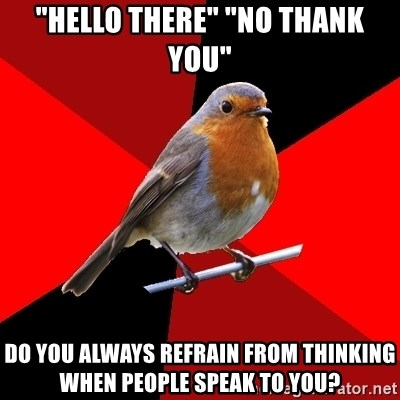 "Retail Robin - ""Hello there"" ""No thank you"" Do you always refrain from thinking when people speak to you?"