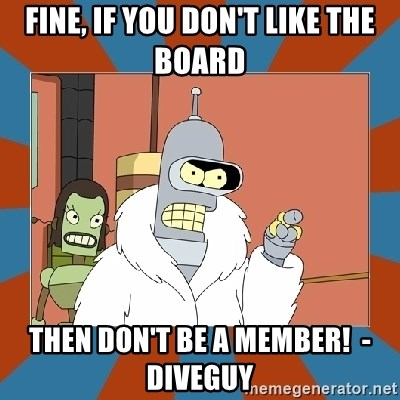 Blackjack and hookers bender - Fine, If you don't like the board then don't be a member!  - Diveguy