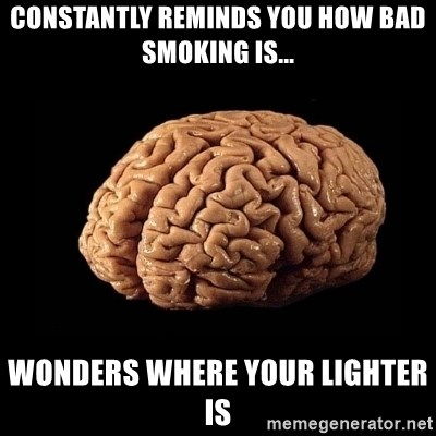 Evil Brain - constantly reminds you how bad smoking is... Wonders where your lighter is