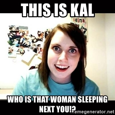 Psycho Stalker Girlfriend - THIS IS KAL WHO IS THAT WOMAN SLEEPING NEXT YOU!?