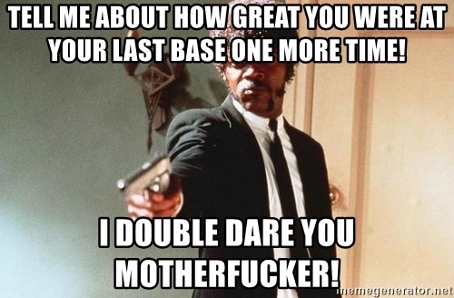 I double dare you - Tell me about how great you were at your last base one more time! i double dare you motherfucker!