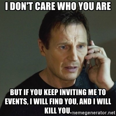 taken meme - I DON't Care Who You are But if you keep inviting me to events, I will find you, and i will kill you.