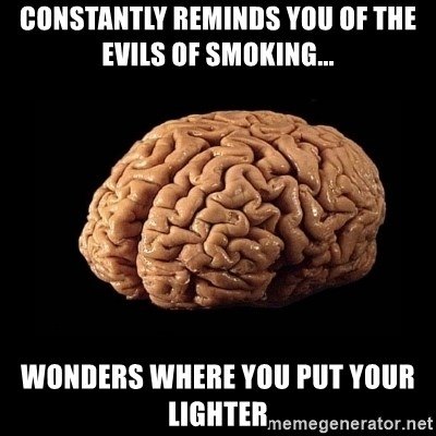 Evil Brain - Constantly reminds you of the evils of smoking... Wonders where you put your lighter