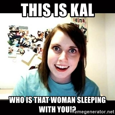 Psycho Stalker Girlfriend - This is kal who is that woman sleeping with you!?