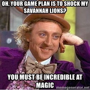 Willy Wonka - Oh, your game plan is to shock my savannah lions? you must be incredible at magic
