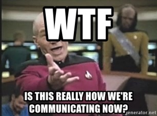 Picard Wtf - WTF Is this really how we're communicating now?