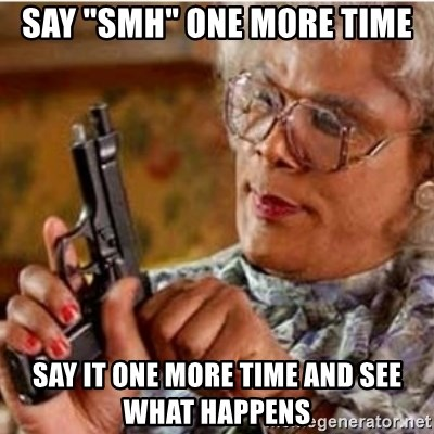 """Madea-gun meme - Say """"smh"""" one more time Say it one more time and see what Happens"""