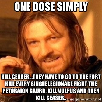 One Does Not Simply - one dose simply kill Ceaser...they have to go to the fort kill every single legionare fight the Petoraion gaurd, kill vulpus and then kill ceaser..