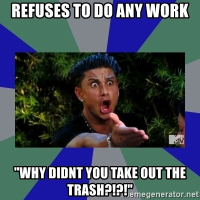 """jersey shore - Refuses to do any work """"Why didnt you take out the trash?!?!"""""""