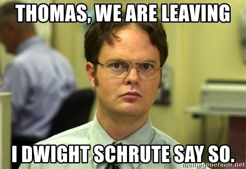 Dwight Meme - Thomas, we are leaving I Dwight Schrute say so.