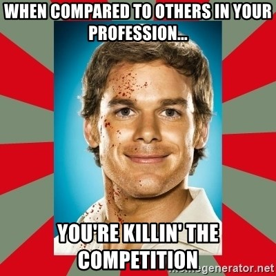 DEXTER MORGAN  - when compared to others in your profession... you're Killin' the competition