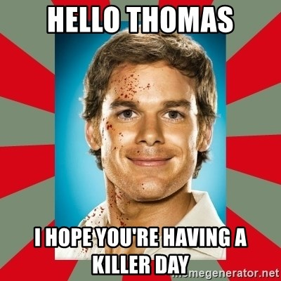 DEXTER MORGAN  - hello thomas i hope you're having a killer day