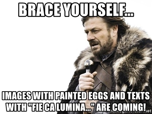 "Winter is Coming - Brace yourself... Images with painted eggs and texts with ""fie ca lumina..."" are coming!"