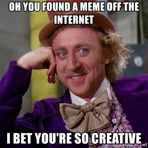 Willy Wonka - Oh you found a meme off the internet I bet you're so creative