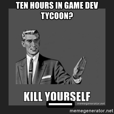 kill yourself guy - ten hours in game dev tycoon?  _