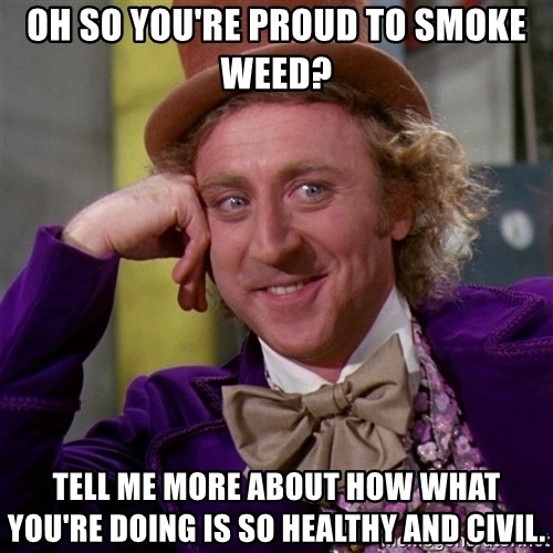 Willy Wonka - oh so you're proud to smoke weed? tell me more about how what you're doing is so healthy and civil.
