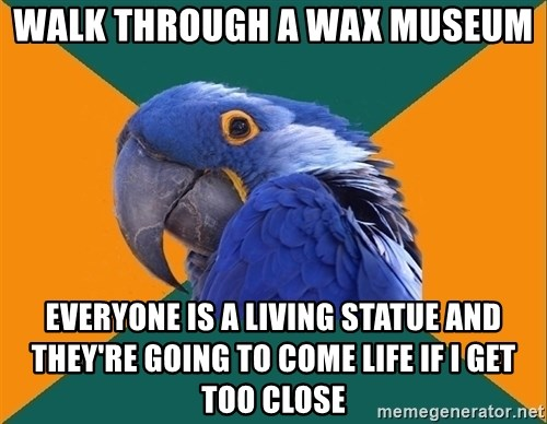 Paranoid Parrot - walk through a wax museum everyone is a living statue and they're going to come life if i get too close