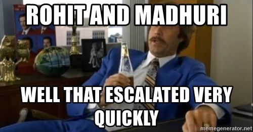 That escalated quickly-Ron Burgundy - rohit and madhuri  well that escalated very quickly
