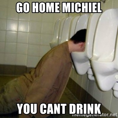 drunk meme - Go home michiel You cant drink