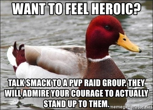 Malicious advice mallard - Want to feel heroic? Talk smack to a PvP raid group. They will admire your courage to actually stand up to them.