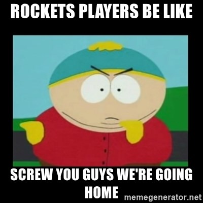 Screw you guys, I'm going home - Rockets players be like Screw you guys we're going home