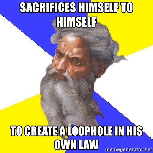 God - SACRIFICES HIMSELF TO HIMSELF TO CREATE A LOOPHOLE IN HIS OWN LAW