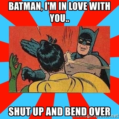Batman Bitchslap - Batman, i'm in love with you.. SHut up and benD over