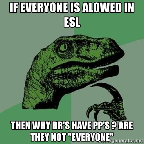 "Philosoraptor - If everyone is alowed in esl then why br's have pp's ? are they not ""everyone"""