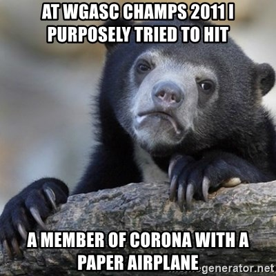 Confession Bear - At WGASC Champs 2011 I PURPOSELY tried to hit a member of corona with a paper airplane