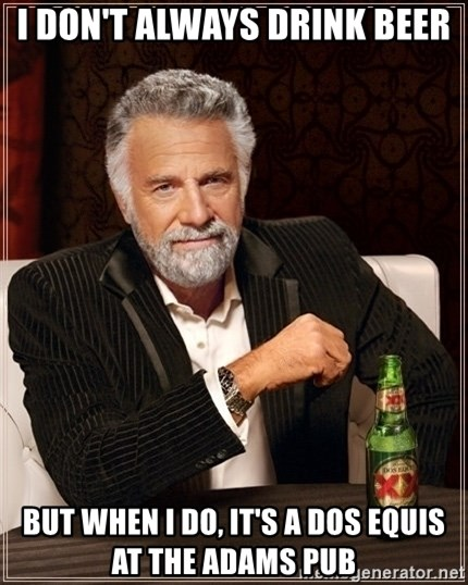 Dos Equis Guy gives advice - I DON'T ALWAYS DRINK BEER BUT WHEN I DO, IT'S A DOS EQUIS AT THE ADAMS PUB