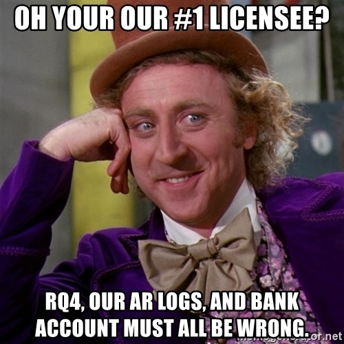 Willy Wonka - Oh your our #1 licensee? Rq4, our ar logs, and bank account must all be wrong.
