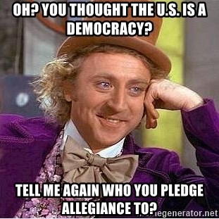 Willy Wonka - oh? you thought the u.s. is a democracy?  tell me again who you pledge allegiance to?