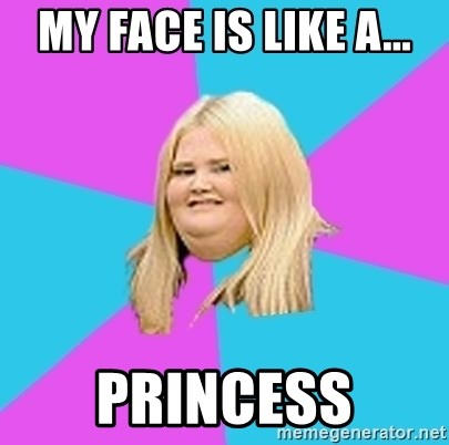 Fat Girl - MY FACE IS LIKE A... PRINCESS