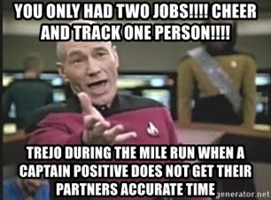 Captain Picard - You only had two jobs!!!! Cheer and track One person!!!! Trejo during the mile run when a captain positive does Not get their partners accurate time