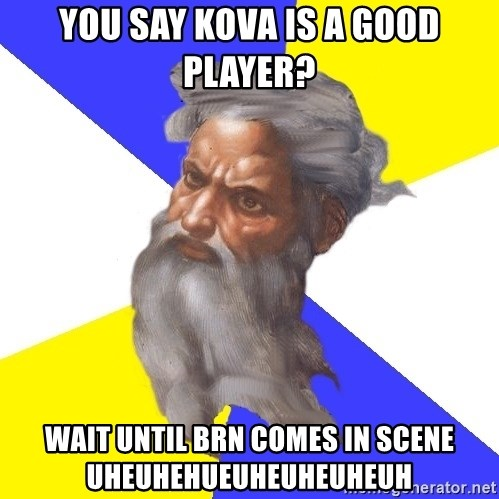 God - YOU SAY KOVA IS A GOOD PLAYER? WAIT UNTIL BRN COMES IN SCENE UHEUHEHUEUHEUHEUHEUH