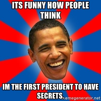 Obama - its funny how people think  im the first president to have secrets.